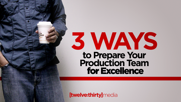 3 Ways to Prepare Your Production Team for Excellence.