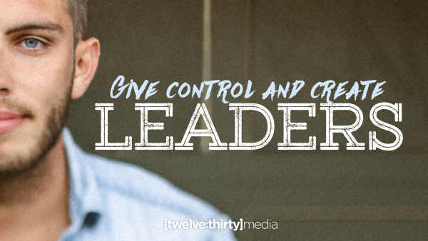 Give Control and Create Leaders