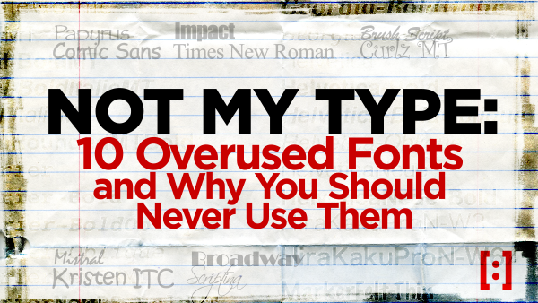 NOT MY TYPE: 10 Overused Fonts and Why you should Never Use Them. (Part 1)