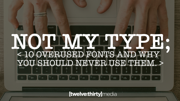 NOT MY TYPE: 10 Overused Fonts and Why you should Never Use Them. (Part 2)