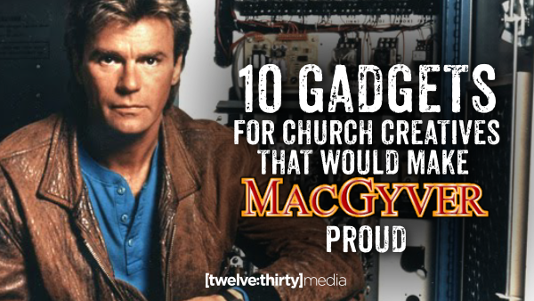 10 Gadgets for Church Creatives that would make MacGyver Proud