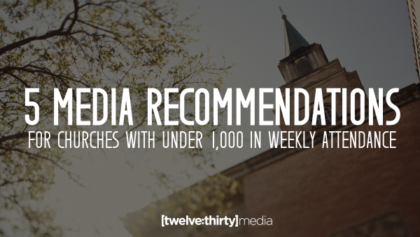 5 Media Recommendations for Churches with under 1,000 in Weekly Attendance