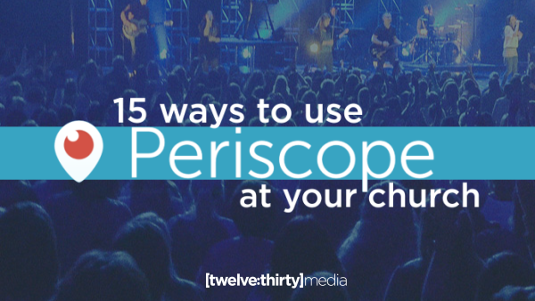 15 Ways to Use Periscope at Your Church