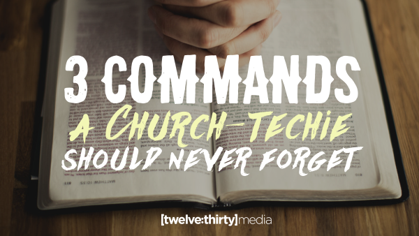 3 Commands a Church-Techie Should Never Forget