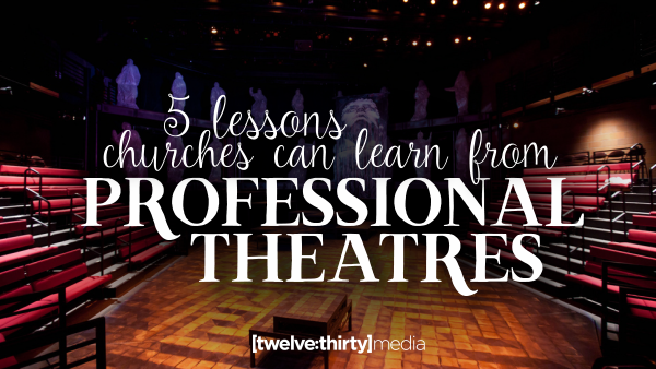 5 Lessons Churches Can Learn from Professional Theatres