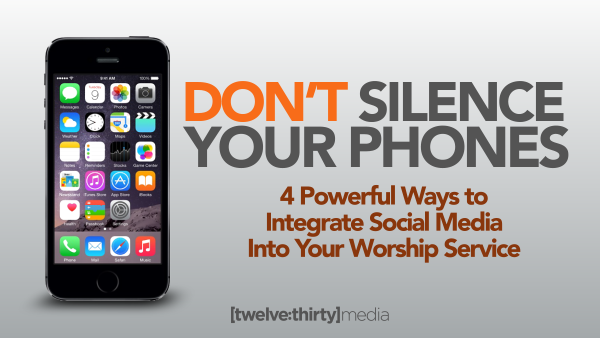 Don't Silence Your Phones: 4 Powerful Ways to Integrate Social Media Into Your Worship Services