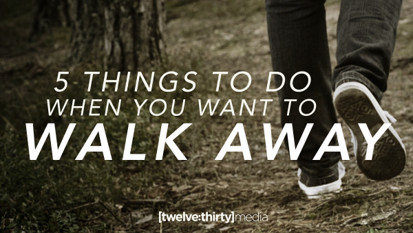 5 Things to Do When You Want to Walk Away