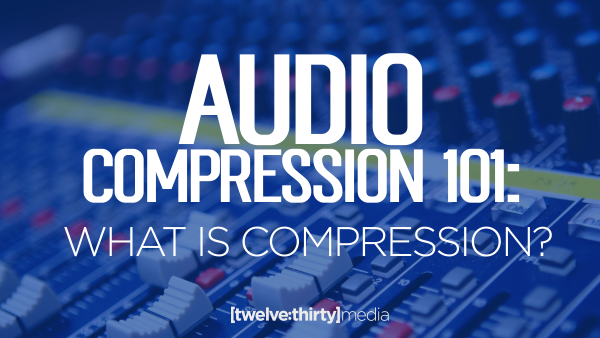 AUDIO COMPRESSION 101: What is Compression?