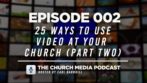 EPISODE 002: 25 Ways to Use Video at Your Church (Part Two)