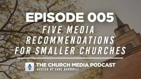 EPISODE 005: Five Media Recommendations for Churches with Under 1,000 in Weekly Attendance