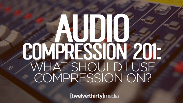 AUDIO COMPRESSION 201: What Should I Use Compression On?