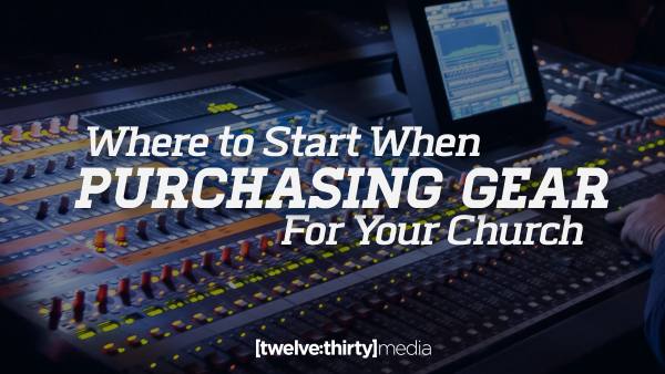 Where to Start When Purchasing Gear for Your Church