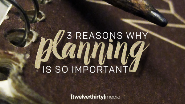 3 Reasons Why Planning is so Important