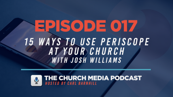 EPISODE 017: 15 Ways to Use Periscope at Your Church with Josh Williams
