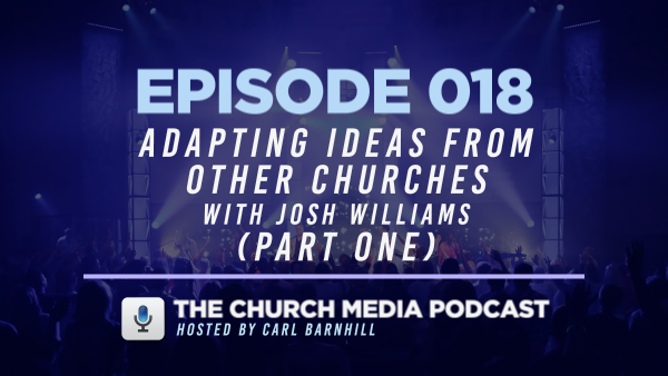 EPISODE 018: Adapting Ideas from Other Churches with Josh Williams (Part One)