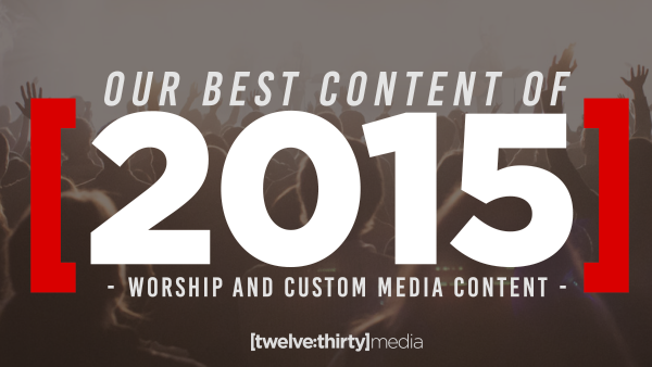 Our Best Content of 2015: Worship and Custom Media Content