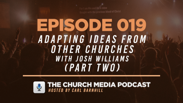 EPISODE 019: Adapting Ideas from Other Churches with Josh Williams (Part Two)