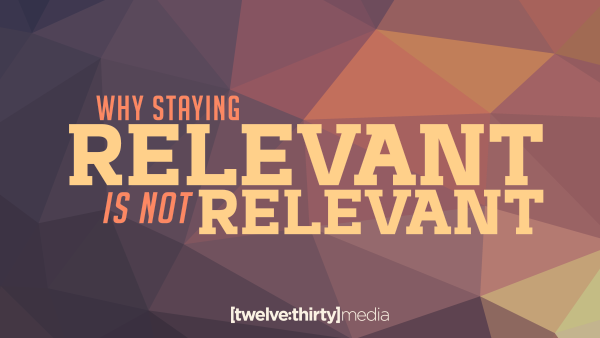Why Staying RELEVANT is NOT RELEVANT