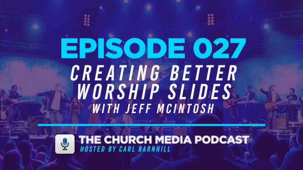 EPISODE 027: Creating Better Worship Slides with Jeff McIntosh