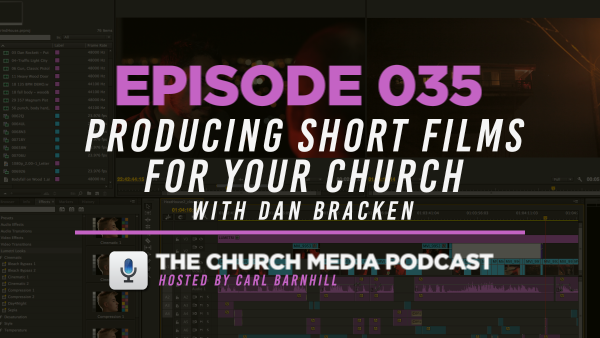 EPISODE 035: Producing Short Films for Your Church with Dan Bracken
