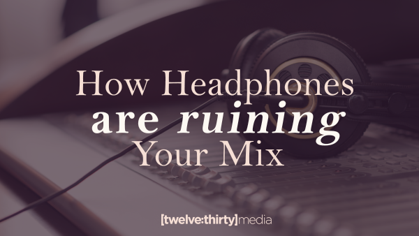 How Headphones are Ruining Your Mix