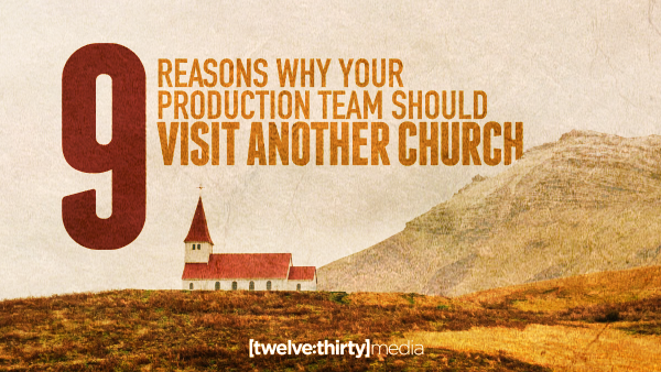 Nine Reasons Why Your Production Team Should Visit Another Church