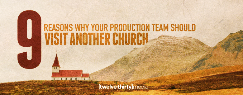 9 Reasons Why Your Production Team Should Visit Another Church