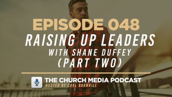 EPISODE 048: Raising Up Leaders with Shane Duffey (Part Two)