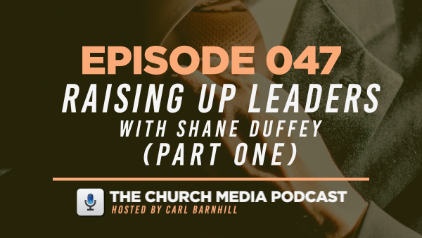 EPISODE 047: Raising Up Leaders with Shane Duffey (Part One)