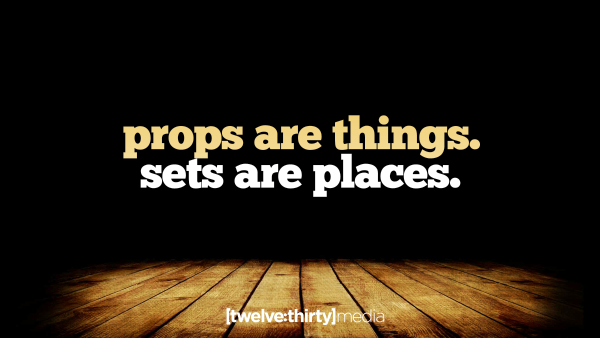 Props are Things, Sets are Places.