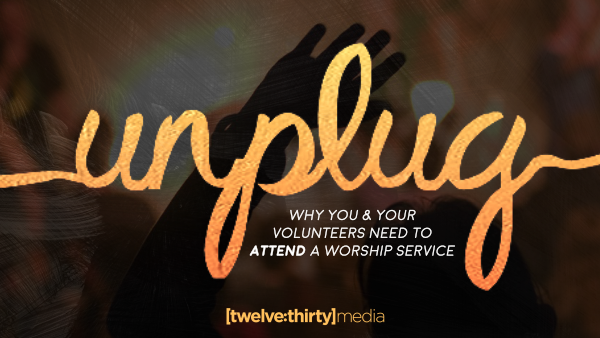 UNPLUG – Why You & Your Volunteers Need to ATTEND a Worship Service