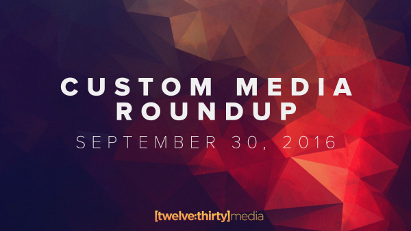 Custom Media Roundup: September 30, 2016