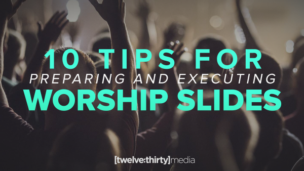 10 Tips for Preparing and Executing Worship Slides