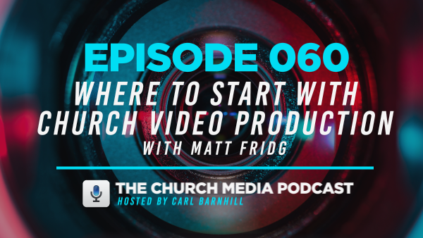 EPISODE 060: Where to Start with Church Video Production with Matt Fridg