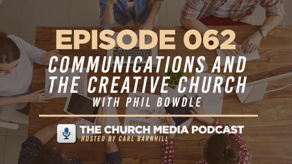 EPISODE 062: Communications and the Creative Church with Phil Bowdle
