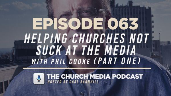 EPISODE 063: Helping Churches Not Suck at the Media with Phil Cooke (Part One)