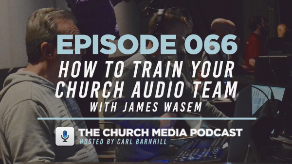 EPISODE 066: How to Train Your Church Audio Team with James Wasem