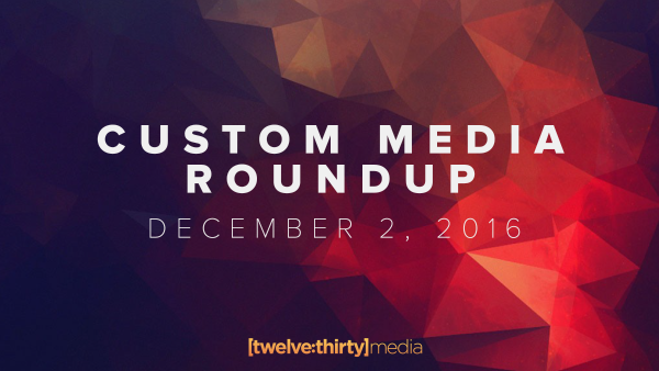 Custom Media Roundup: December 2, 2016