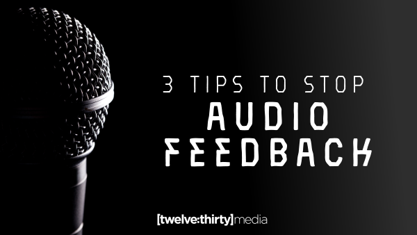 3 Tips to Stop Audio Feedback