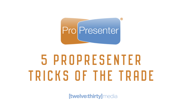 5 ProPresenter Tricks of the Trade
