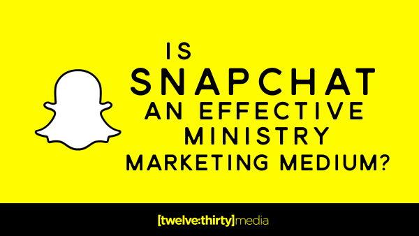 Is Snapchat An Effective Ministry Marketing Medium?