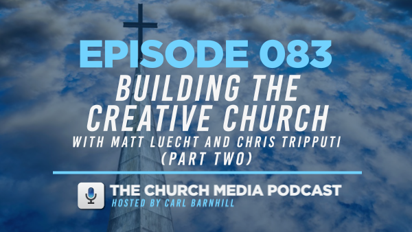 EPISODE 083: Building the Creative Church with Matt Leucht and Chris Tripputi (Part Two)