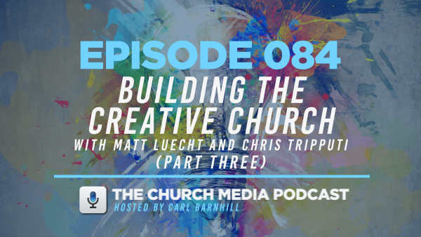 EPISODE 084: Building the Creative Church with Matt Luecht and Chris Tripputi (Part Three)