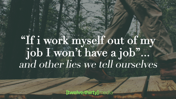 If I Work Myself Out of My Job I Won't Have a Job… And 4 Other Lies We Tell Ourselves.
