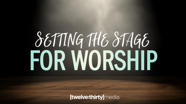 Setting the Stage for Worship