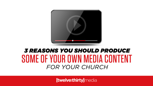 3 Reasons Why You Should Produce Some of Your Own Media Content at Your Church