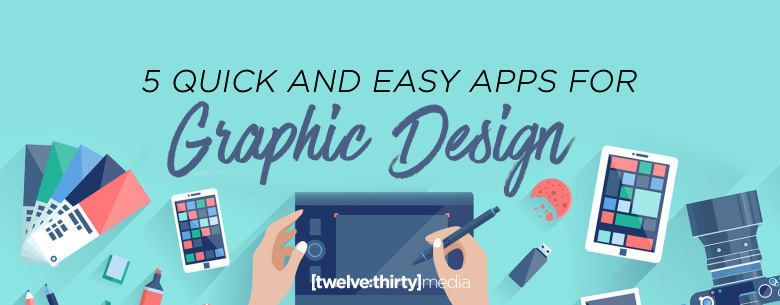 Twelve Thirty Media 5 Quick And Easy Apps For Graphic
