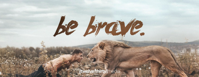 be brave