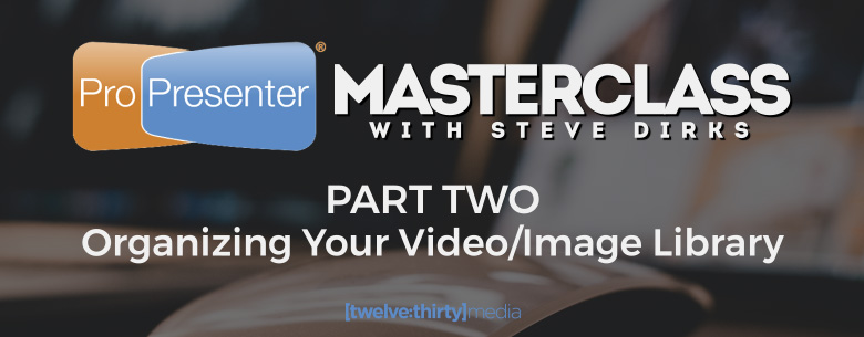 ProPresenter MasterClass: Part Two - Organizing Your Video